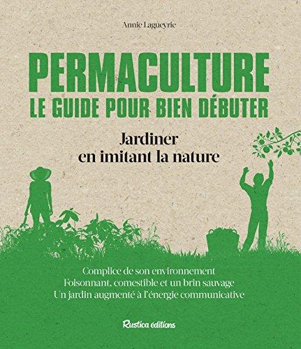 Permaculture. Le guide pour bien débuter: Jardiner en imitant la nature (Les nouvelles approches du jardin)